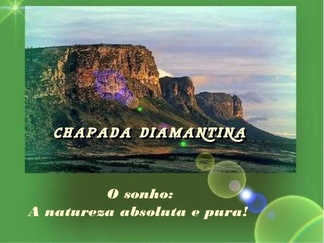 O sonho:A natureza absoluta e pura!CHAPADA DIAMANTINACHAPADA DIAMANTINA
