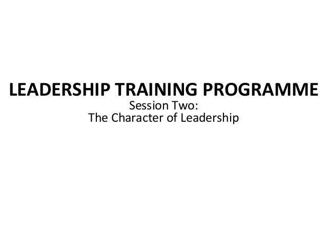 LEADERSHIP TRAINING PROGRAMME Session Two:  The Character of Leadership