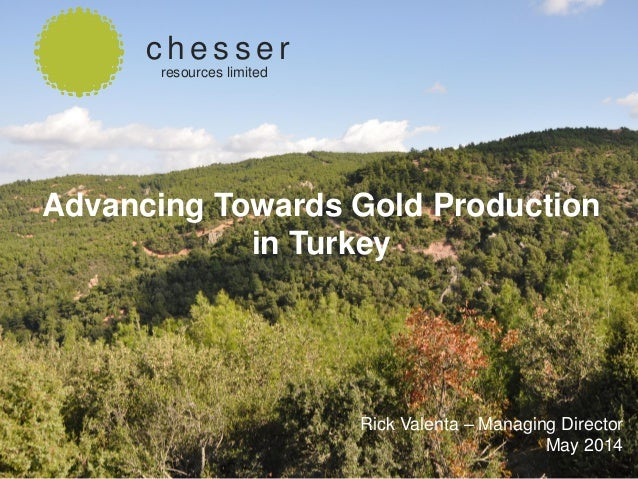 SEPTEMBER 2013 c h e s s e r resources limited Rick Valenta – Managing Director May 2014 Advancing Towards Gold Production...