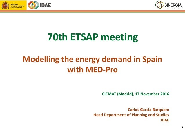 70th ETSAP meeting Modelling the energy demand in Spain with MED-Pro CIEMAT (Madrid), 17 November 2016 Carlos Garcia Barqu...
