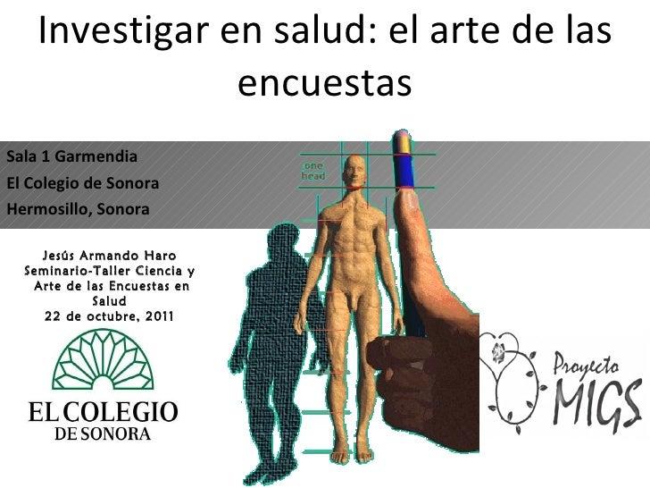 Investigar en salud: el arte de las encuestas Sala 1 Garmendia El Colegio de Sonora Hermosillo, Sonora Jesús Armando Haro ...