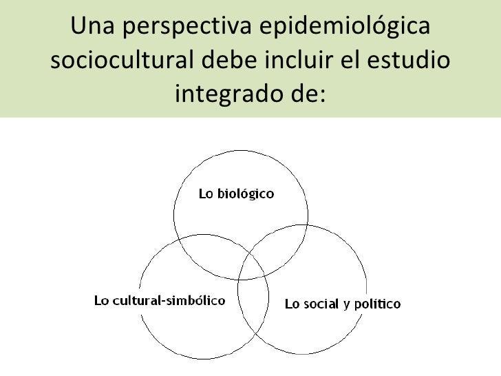 Una perspectiva epidemiológica sociocultural debe incluir el estudio integrado de: