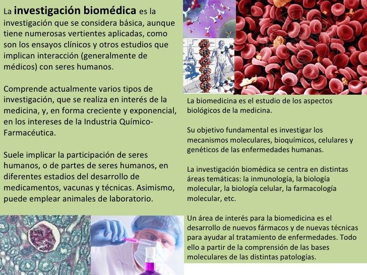 La  investigación biomédica  es la investigación que se considera básica, aunque tiene numerosas vertientes aplicadas, com...