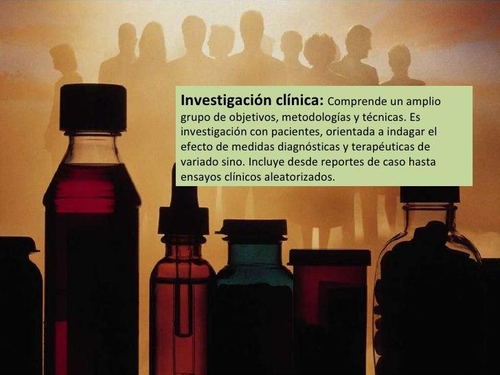 Investigación clínica:  Comprende un amplio grupo de objetivos, metodologías y técnicas. Es investigación con pacientes, o...