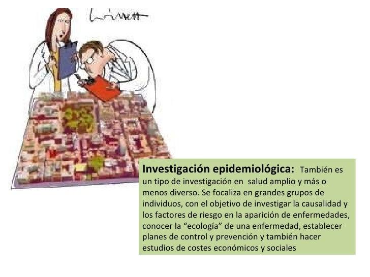 Investigación epidemiológica:  También es un tipo de investigación en  salud amplio y más o menos diverso. Se focaliza en ...