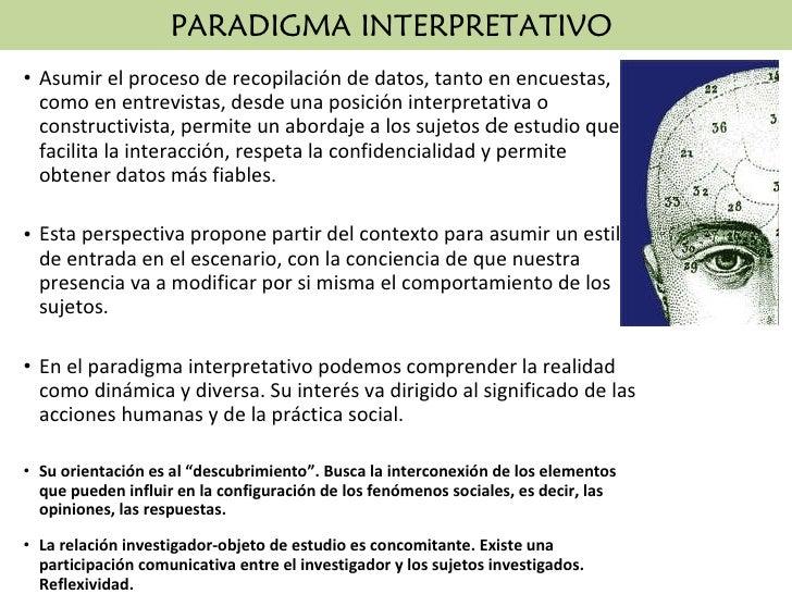 PARADIGMA INTERPRETATIVO  <ul><li>Asumir el proceso de recopilación de datos, tanto en encuestas, como en entrevistas, des...