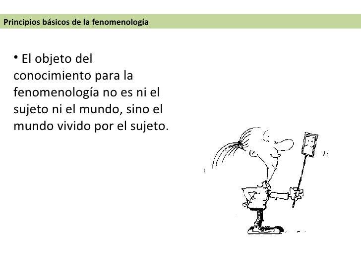<ul><li> El objeto del conocimiento para la fenomenología no es ni el sujeto ni el mundo, sino el mundo vivido por el suj...
