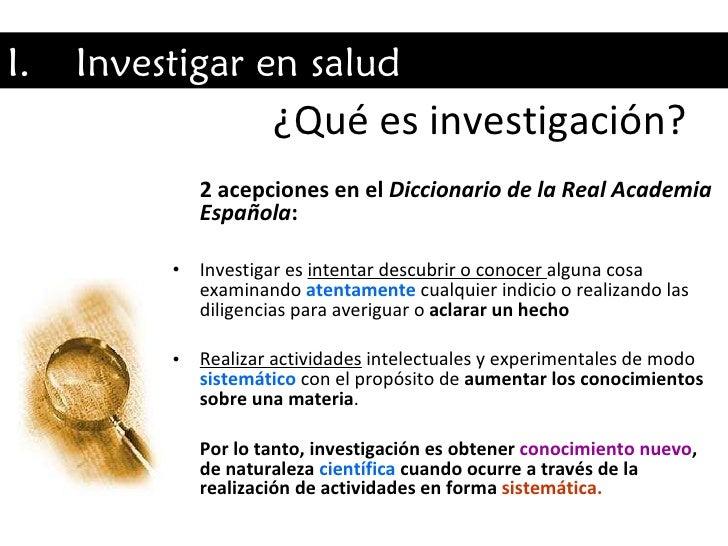 ¿Qué es investigación? <ul><li>2 acepciones en el  Diccionario de la Real Academia Española : </li></ul><ul><li>Investigar...