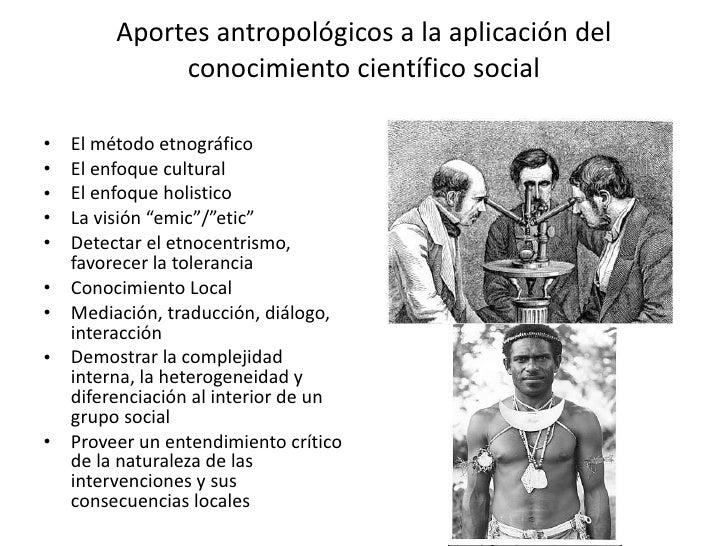 Aportes antropológicos a la aplicación del conocimiento científico social <ul><li>El método etnográfico </li></ul><ul><li>...