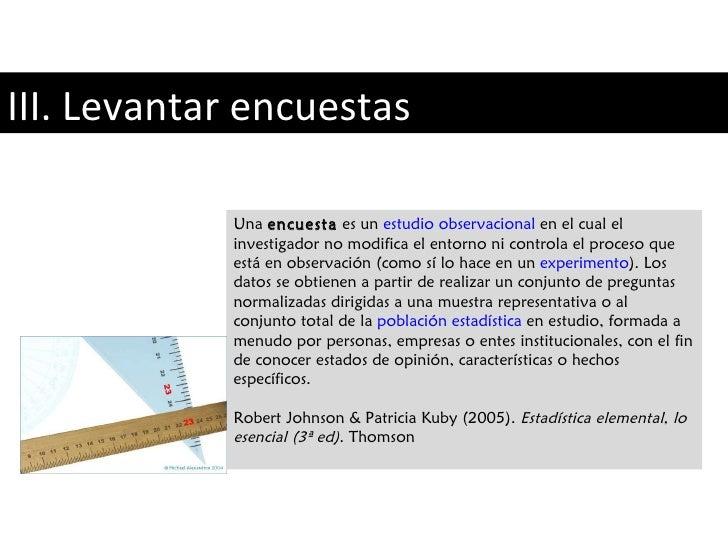 III. Levantar encuestas Una  encuesta  es un  estudio observacional  en el cual el investigador no modifica el entorno ni ...