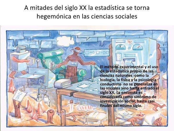 A mitades del siglo XX la estadística se torna hegemónica en las ciencias sociales <ul><ul><li>El método experimental y el...