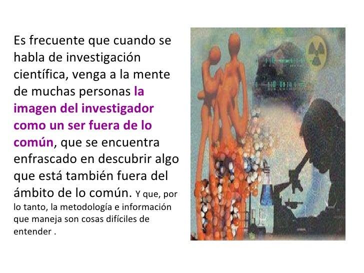 Es frecuente que cuando se habla de investigación científica, venga a la mente de muchas personas  la imagen del investiga...
