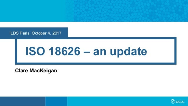 ILDS Paris, October 4, 2017 ISO 18626 – an update Clare MacKeigan
