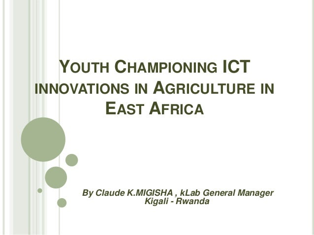 YOUTH CHAMPIONING ICTINNOVATIONS IN AGRICULTURE IN         EAST AFRICA     By Claude K.MIGISHA , kLab General Manager     ...