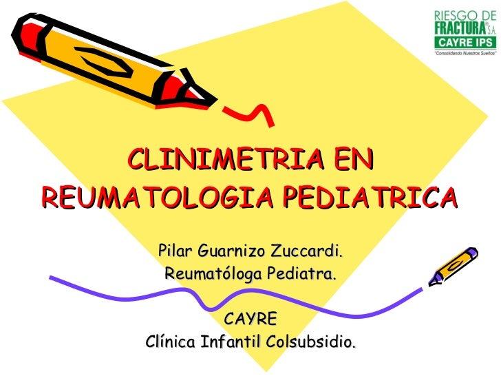 CLINIMETRIA EN REUMATOLOGIA PEDIATRICA Pilar Guarnizo Zuccardi. Reumatóloga Pediatra. CAYRE Clínica Infantil Colsubsidio.
