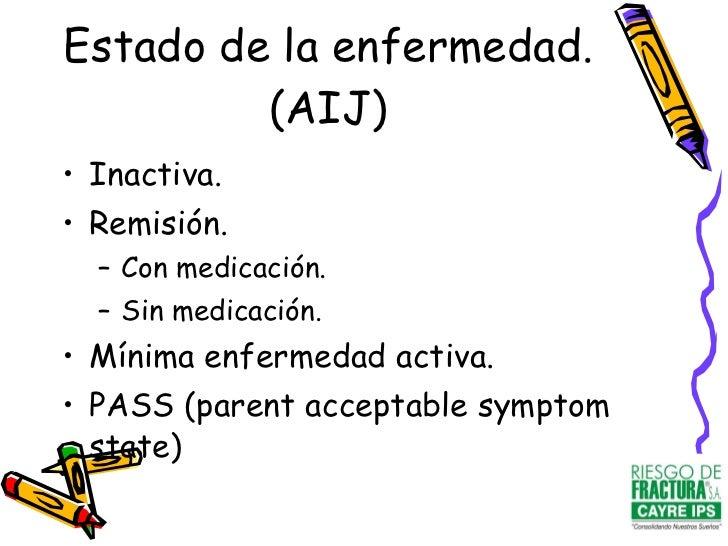 Estado de la enfermedad. (AIJ) <ul><li>Inactiva. </li></ul><ul><li>Remisión. </li></ul><ul><ul><li>Con medicación. </li></...