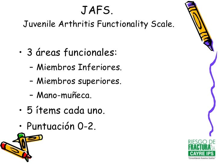 JAFS.   Juvenile Arthritis Functionality Scale. <ul><li>3 áreas funcionales: </li></ul><ul><ul><li>Miembros Inferiores. </...