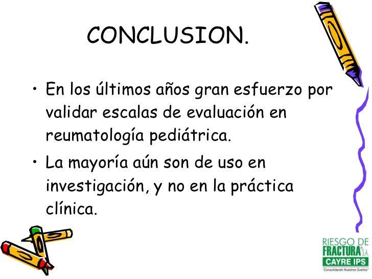 CONCLUSION. <ul><li>En los últimos años gran esfuerzo por validar escalas de evaluación en reumatología pediátrica. </li><...