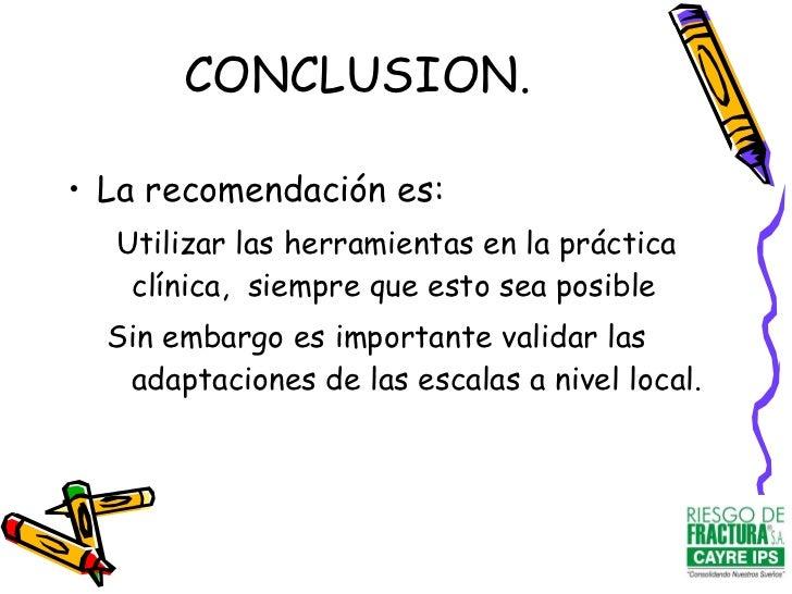 CONCLUSION. <ul><li>La recomendación es: </li></ul><ul><ul><li>Utilizar las herramientas en la práctica clínica,  siempre ...