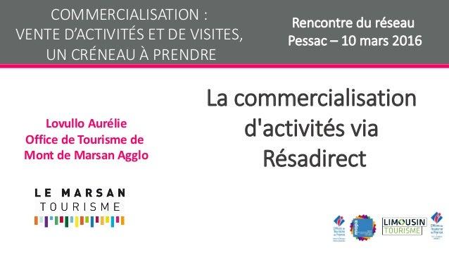 La commercialisation d'activités via Résadirect Lovullo Aurélie Office de Tourisme de Mont de Marsan Agglo COMMERCIALISATI...