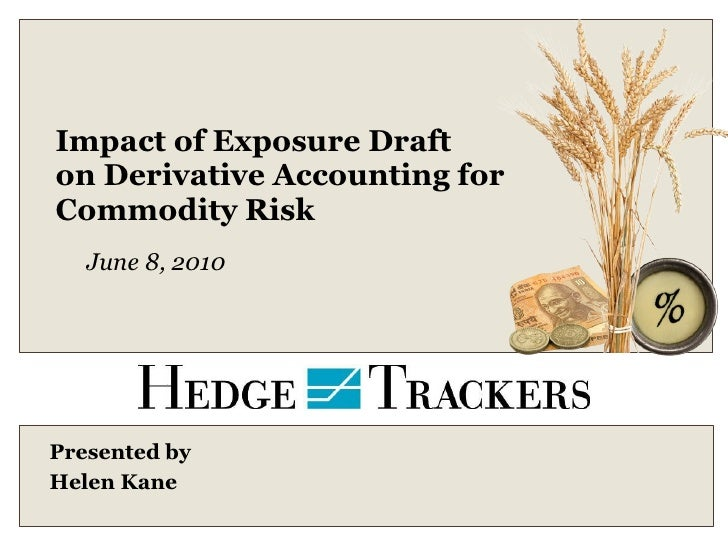 Impact of Exposure Draft on Derivative Accounting for  Commodity Risk Presented by  Helen Kane June 8, 2010