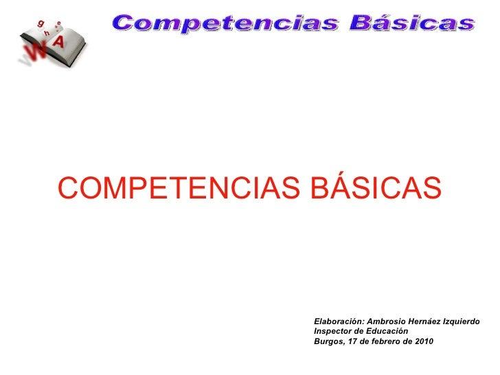 COMPETENCIAS BÁSICAS Competencias Básicas Elaboración: Ambrosio Hernáez Izquierdo Inspector de Educación Burgos, 17 de feb...
