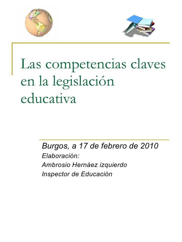 Las competencias claves en la legislación educativa Burgos, a 17 de febrero de 2010 Elaboración: Ambrosio Hernáez izquierd...