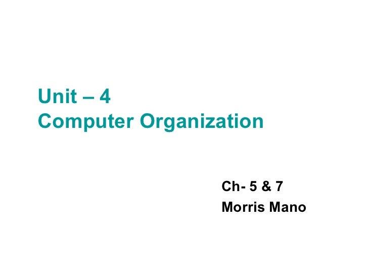 Unit – 4  Computer Organization Ch- 5 & 7 Morris Mano