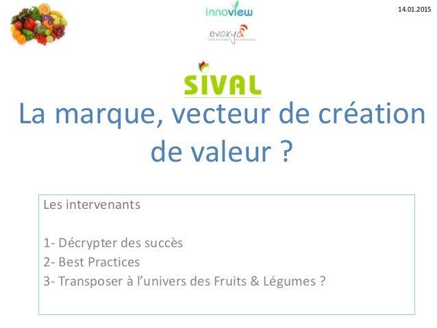 Les intervenants 1- Décrypter des succès 2- Best Practices 3- Transposer à l'univers des Fruits & Légumes ? La marque, vec...