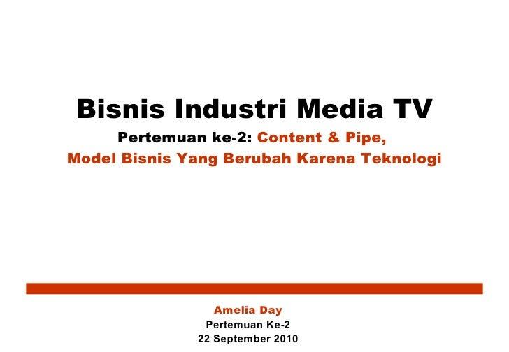 Bisnis Industri Media TV Pertemuan ke-2:  Content & Pipe,  Model Bisnis Yang Berubah Karena Teknologi Amelia Day Pertemuan...