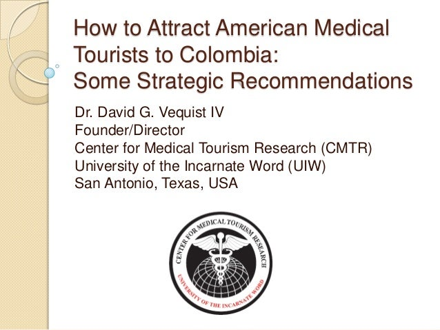 How to Attract American MedicalTourists to Colombia:Some Strategic RecommendationsDr. David G. Vequist IVFounder/DirectorC...