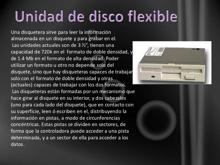 Una disquetera sirve para leer la informaciónalmacenada en un disquete y para grabar en el. Las unidades actuales son de 3...