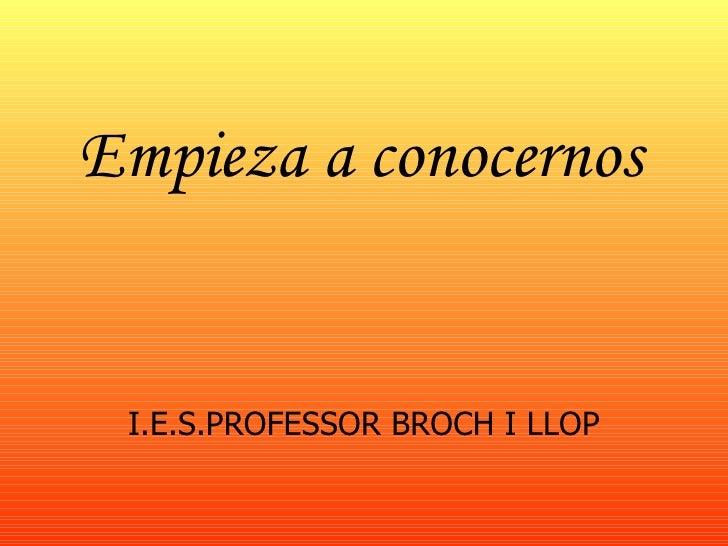 Empieza a conocernos <ul><li>I.E.S.PROFESSOR BROCH I LLOP </li></ul>