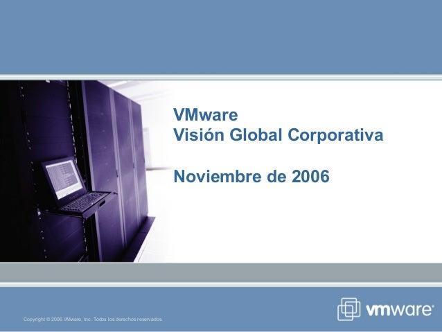 Copyright © 2006 VMware, Inc. Todos los derechos reservados. VMware Visión Global Corporativa Noviembre de 2006