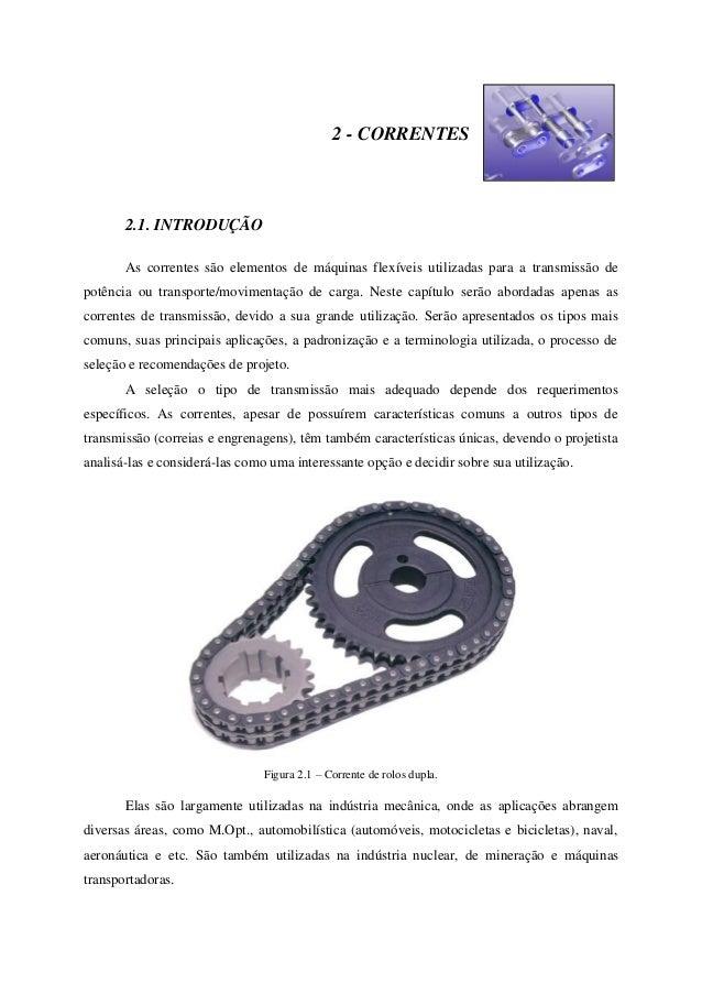 2 - CORRENTES 2.1. INTRODUÇÃO As correntes são elementos de máquinas flexíveis utilizadas para a transmissão de potência o...