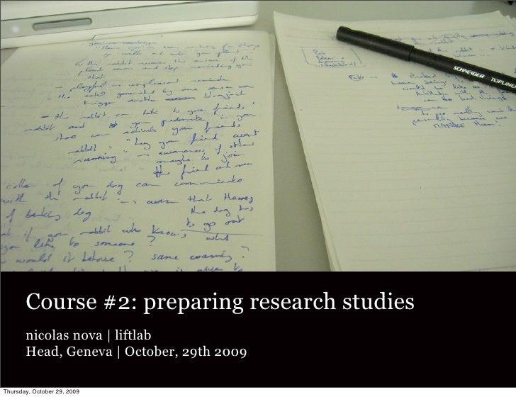 Course #2: preparing research studies        nicolas nova   liftlab        Head, Geneva   October, 29th 2009  Thursday, Oc...