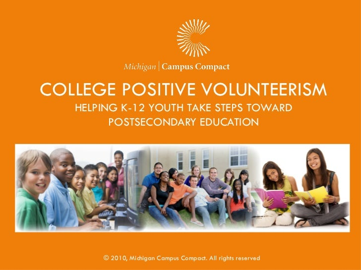 COLLEGE POSITIVE VOLUNTEERISM   HELPING K-12 YOUTH TAKE STEPS TOWARD         POSTSECONDARY EDUCATION       © 2010, Michiga...
