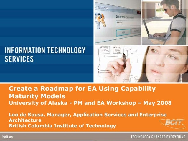 Create a Roadmap for EA Using CapabilityMaturity ModelsUniversity of Alaska - PM and EA Workshop – May 2008Leo de Sousa, M...