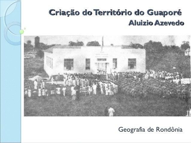 Criação doTerritório do GuaporéCriação doTerritório do Guaporé Aluizio AzevedoAluizio Azevedo Geografia de Rondônia