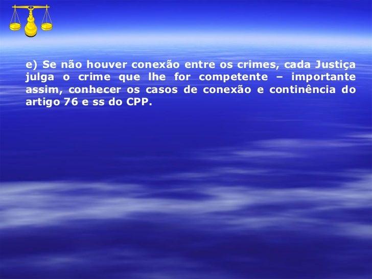 e) Se não houver conexão entre os crimes, cada Justiça julga o crime que lhe for competente – importante assim, conhecer o...