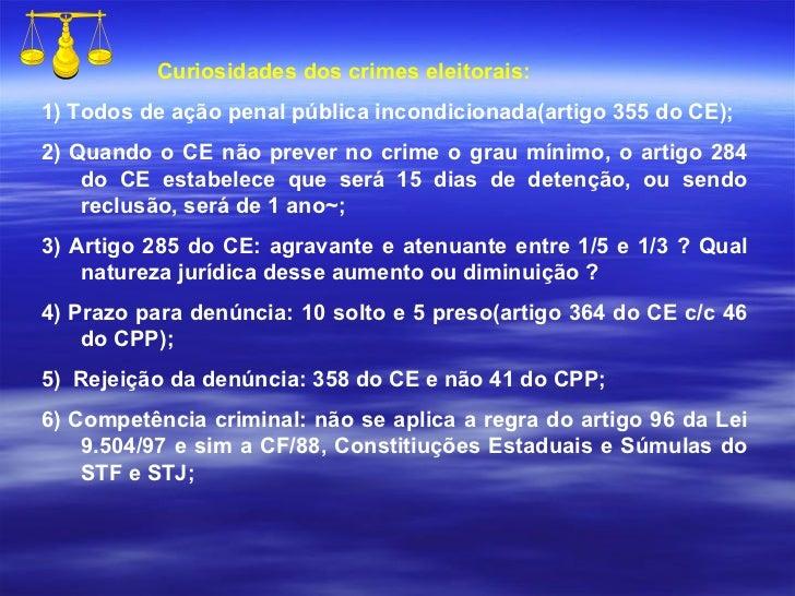 Curiosidades dos crimes eleitorais: 1) Todos de ação penal pública incondicionada(artigo 355 do CE); 2) Quando o CE não pr...