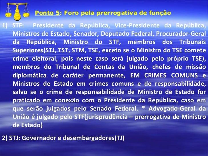 Ponto 5 : Foro pela prerrogativa de função 1) STF:  Presidente da República, Vice-Presidente da República, Ministros de Es...
