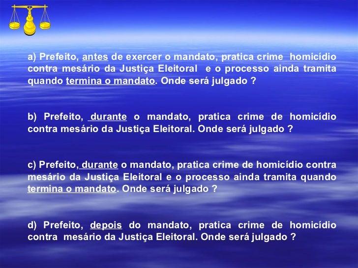 a) Prefeito,  antes  de exercer o mandato, pratica crime  homicídio contra mesário da Justiça Eleitoral  e o processo aind...