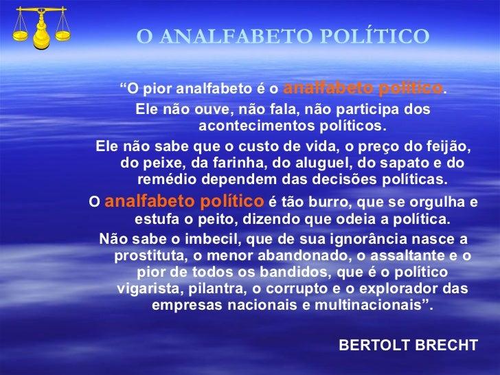 """"""" O pior analfabeto é o  analfabeto político . Ele não ouve, não fala, não participa dos acontecimentos políticos. Ele não..."""