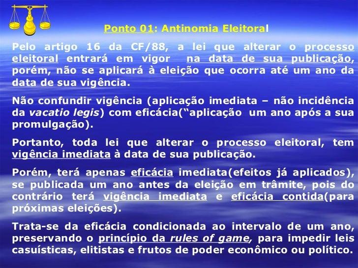 Ponto 01 : Antinomia Eleitora l Pelo artigo 16 da CF/88, a lei que alterar o  processo eleitoral  entrará em vigor  na dat...