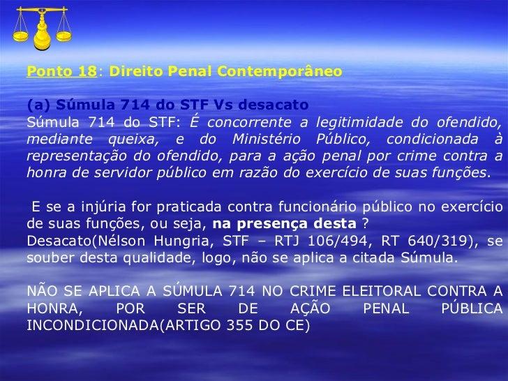 Ponto 18 :  Direito Penal Contemporâneo (a) Súmula 714 do STF Vs desacato Súmula 714 do STF:  É concorrente a legitimidade...