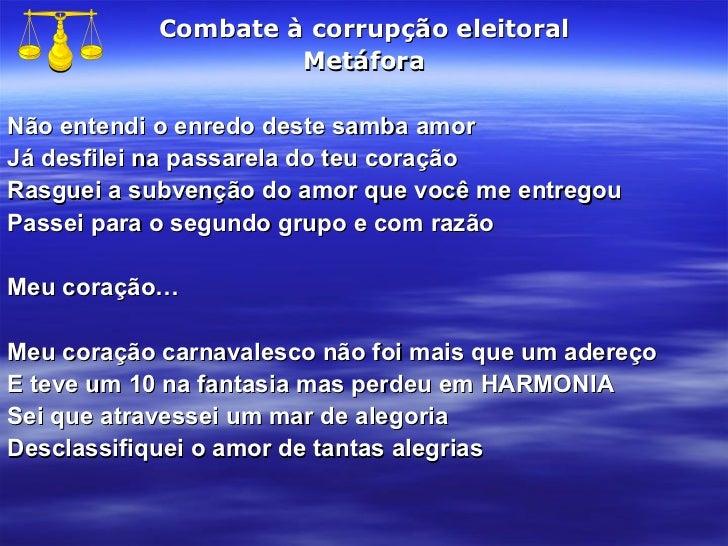 Combate à corrupção eleitoral Metáfora Não entendi o enredo deste samba amor Já desfilei na passarela do teu coração Rasgu...