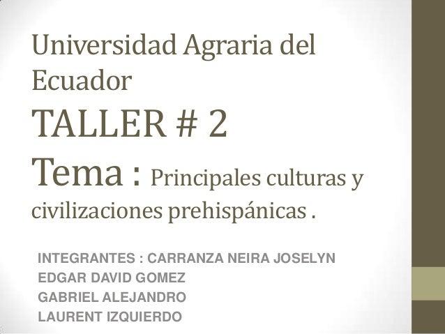Universidad Agraria del Ecuador TALLER # 2 Tema : Principales culturas y civilizaciones prehispánicas . INTEGRANTES : CARR...