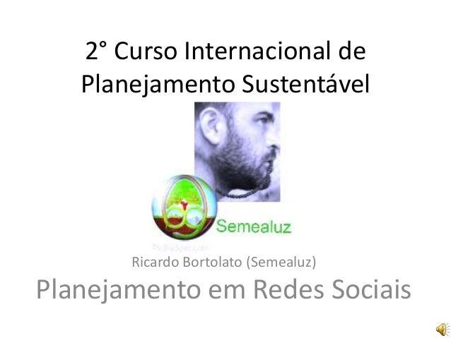 2° Curso Internacional dePlanejamento SustentávelRicardo Bortolato (Semealuz)Planejamento em Redes Sociais