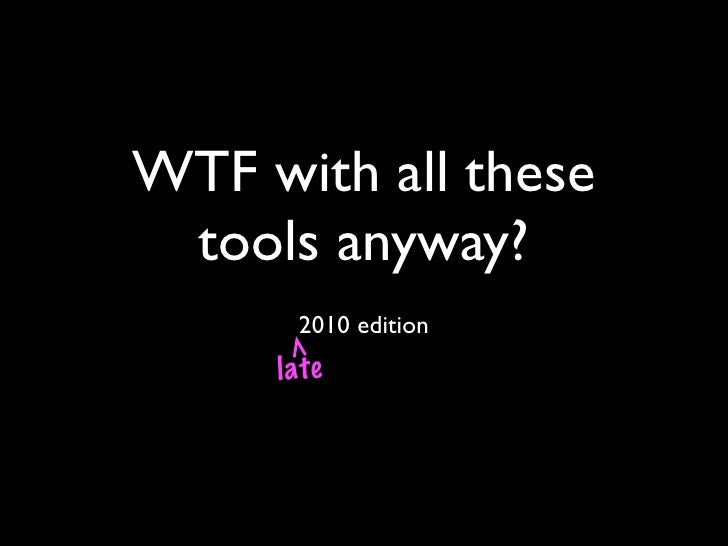 WTF with all these tools anyway?      2010 edition     late
